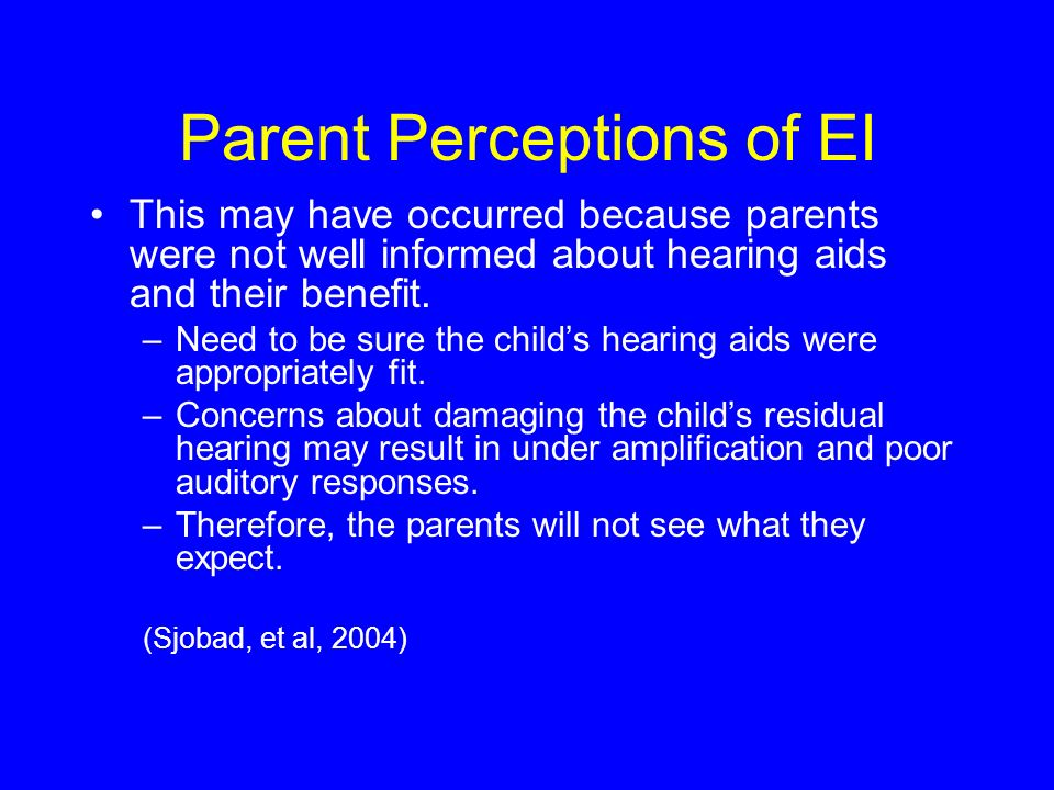Parent Perceptions of EI This may have occurred because parents were not well informed about hearing aids and their benefit.
