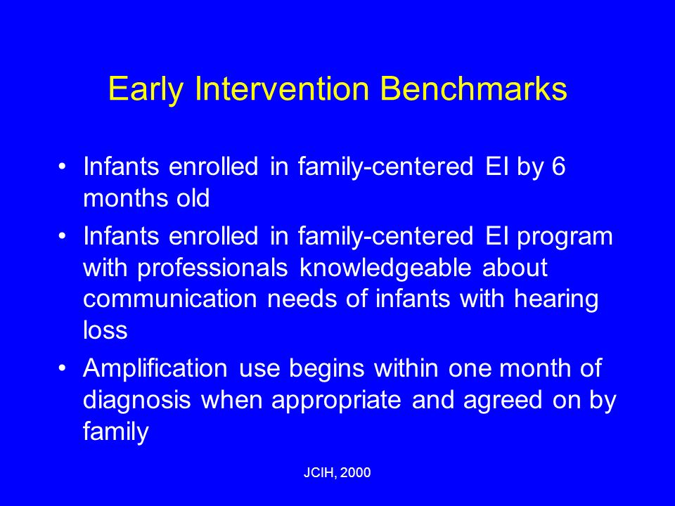 JCIH, 2000 Early Intervention Benchmarks Infants enrolled in family-centered EI by 6 months old Infants enrolled in family-centered EI program with professionals knowledgeable about communication needs of infants with hearing loss Amplification use begins within one month of diagnosis when appropriate and agreed on by family