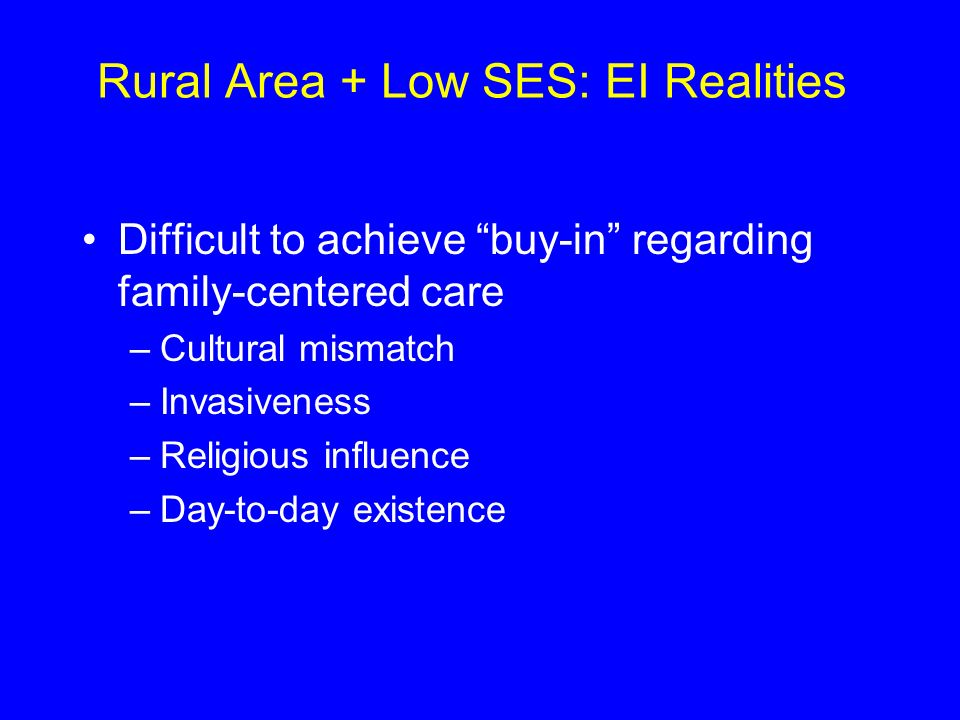 Rural Area + Low SES: EI Realities Difficult to achieve buy-in regarding family-centered care –Cultural mismatch –Invasiveness –Religious influence –Day-to-day existence