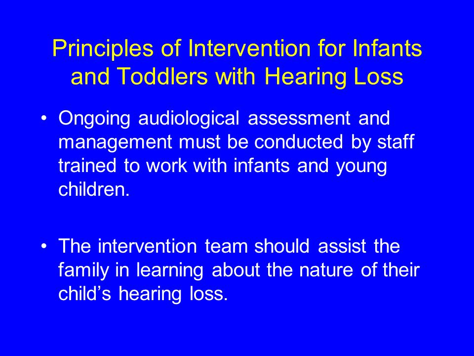 Principles of Intervention for Infants and Toddlers with Hearing Loss Ongoing audiological assessment and management must be conducted by staff trained to work with infants and young children.