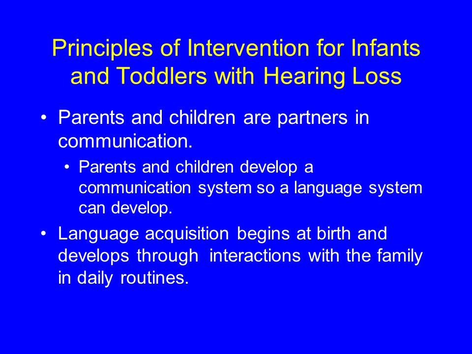 Principles of Intervention for Infants and Toddlers with Hearing Loss Parents and children are partners in communication.