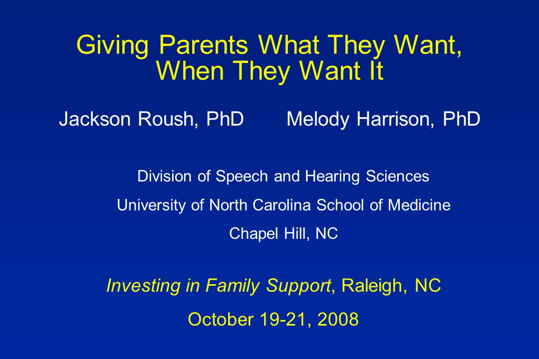Giving Parents What They Want, When They Want It Jackson Roush, PhDMelody Harrison, PhD Investing in Family Support, Raleigh, NC October 19-21, 2008 Division of Speech and Hearing Sciences University of North Carolina School of Medicine Chapel Hill, NC
