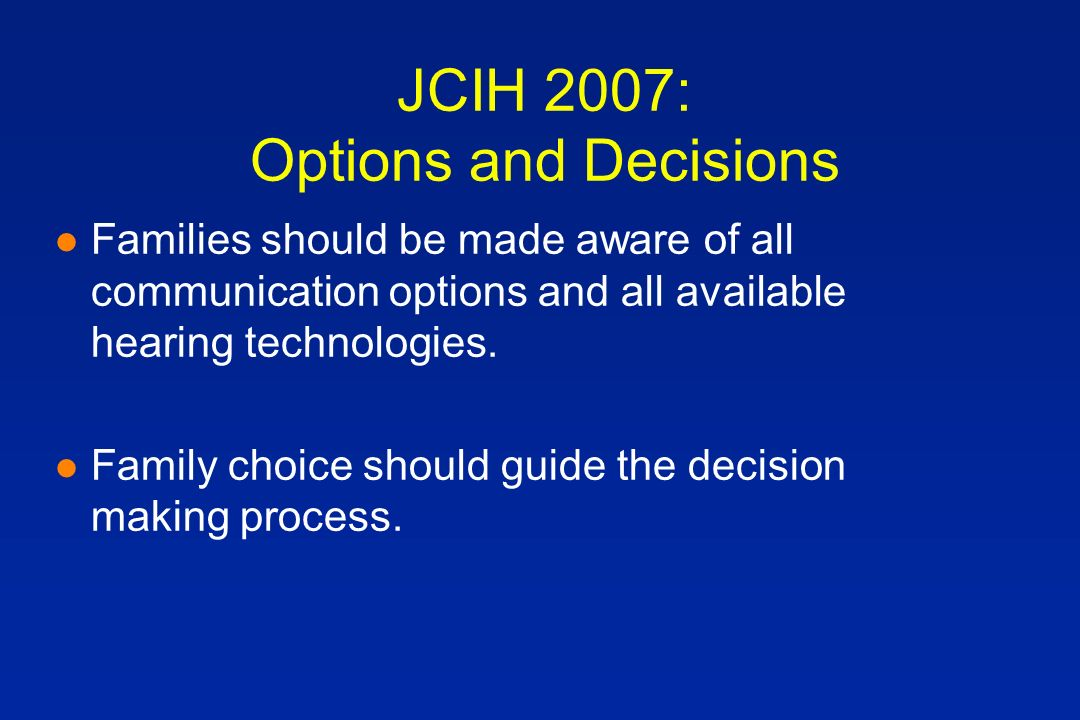 JCIH 2007: Options and Decisions l Families should be made aware of all communication options and all available hearing technologies.