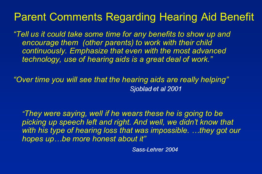Parent Comments Regarding Hearing Aid Benefit Tell us it could take some time for any benefits to show up and encourage them (other parents) to work with their child continuously.