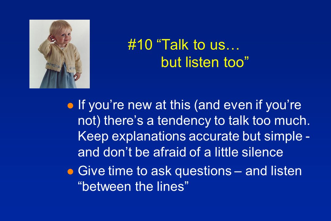#10 Talk to us… but listen too l If youre new at this (and even if youre not) theres a tendency to talk too much.