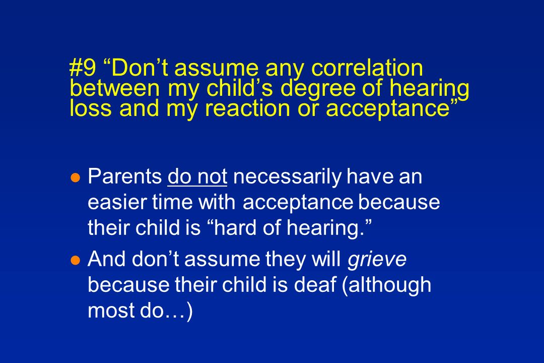 #9 Dont assume any correlation between my childs degree of hearing loss and my reaction or acceptance l Parents do not necessarily have an easier time with acceptance because their child is hard of hearing.