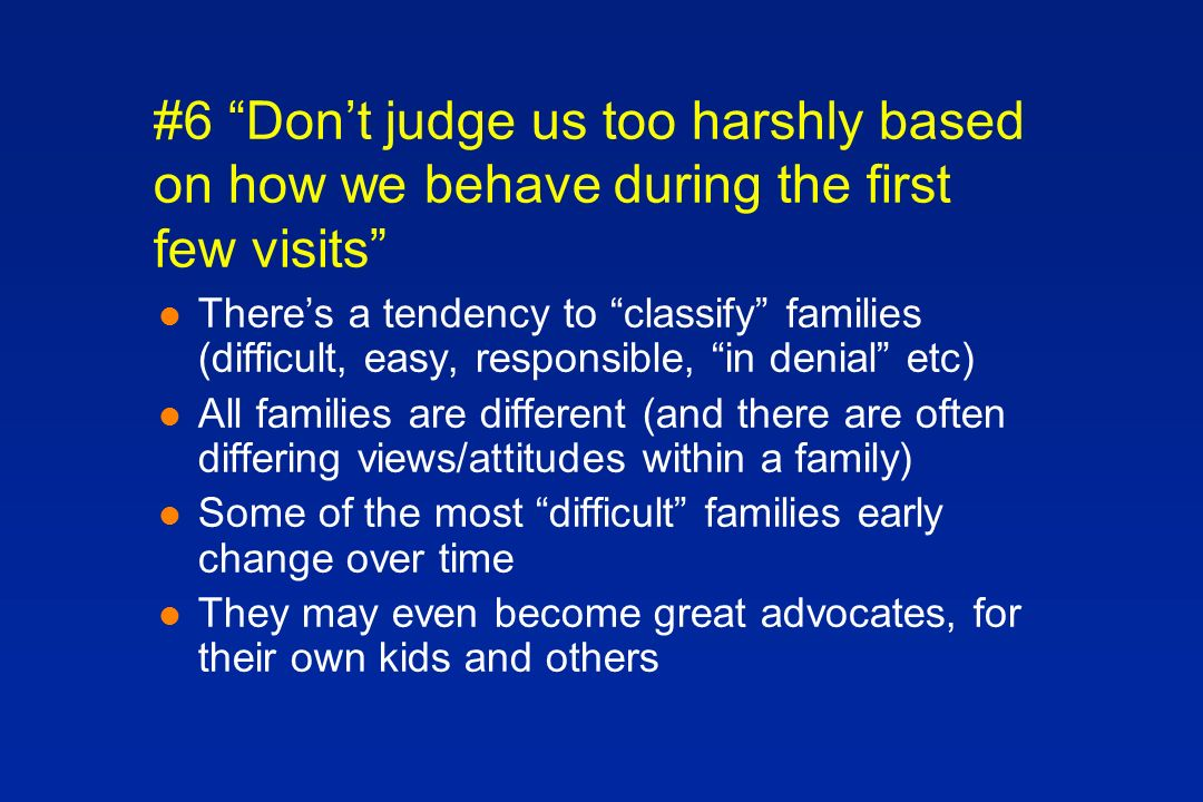 #6 Dont judge us too harshly based on how we behave during the first few visits l Theres a tendency to classify families (difficult, easy, responsible, in denial etc) l All families are different (and there are often differing views/attitudes within a family) l Some of the most difficult families early change over time l They may even become great advocates, for their own kids and others