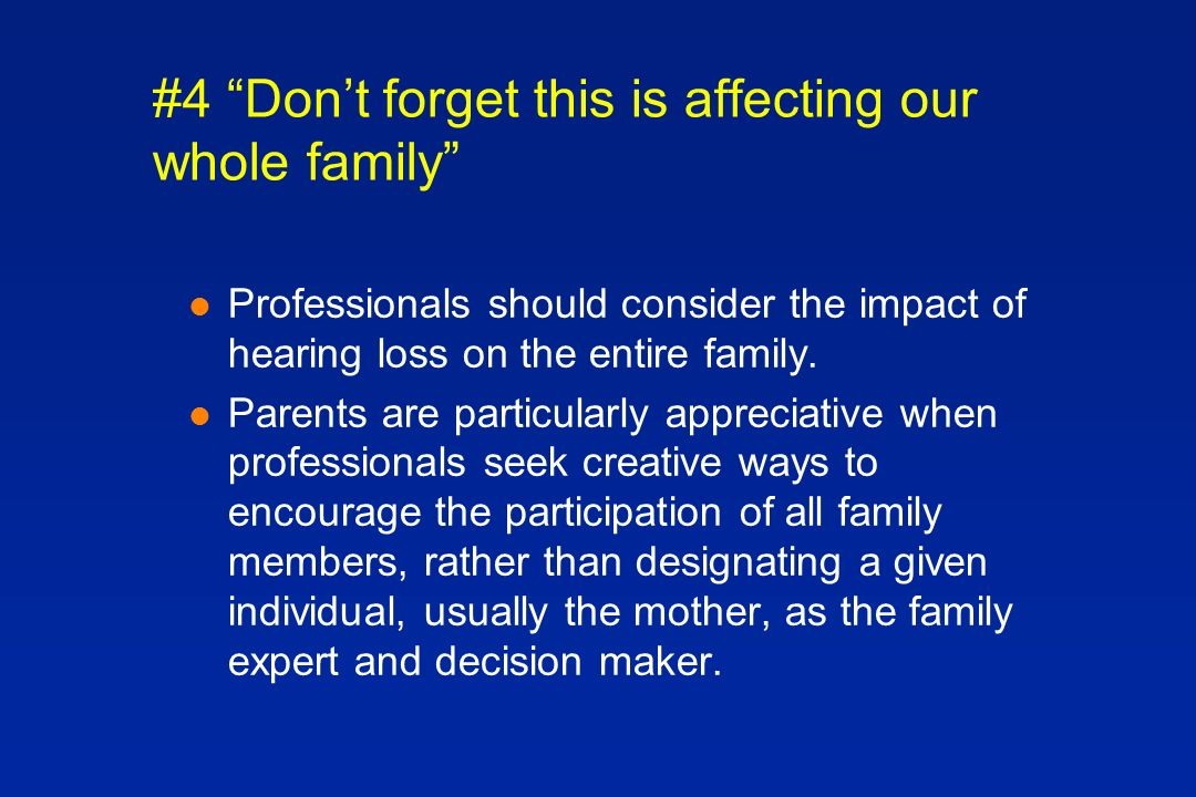 #4 Dont forget this is affecting our whole family l Professionals should consider the impact of hearing loss on the entire family.