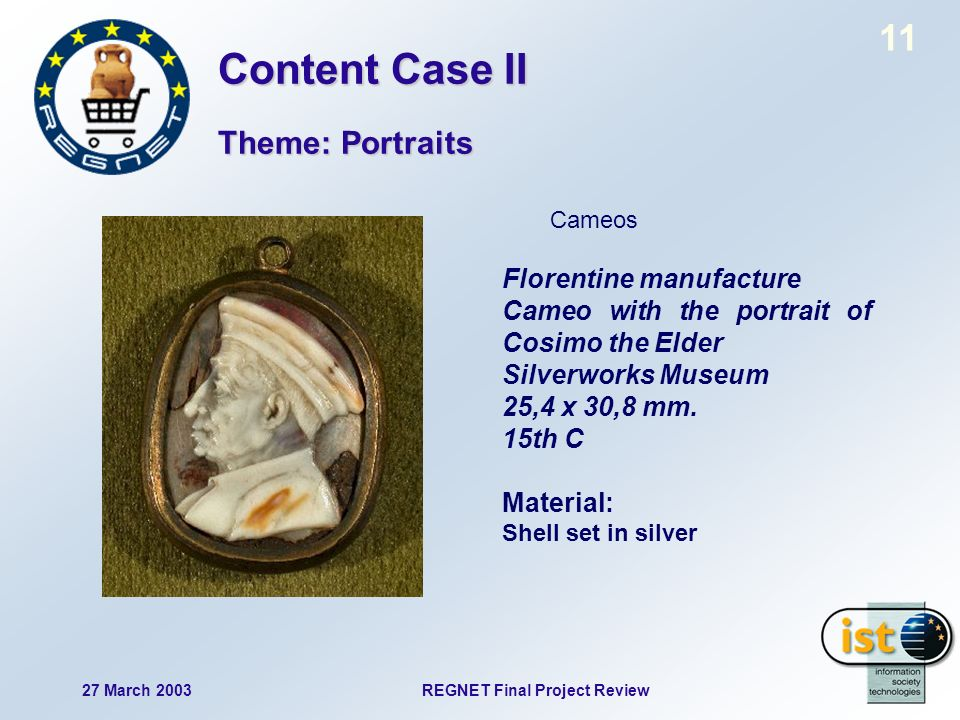 11 27 March 2003REGNET Final Project Review Cameos Florentine manufacture Cameo with the portrait of Cosimo the Elder Silverworks Museum 25,4 x 30,8 mm.