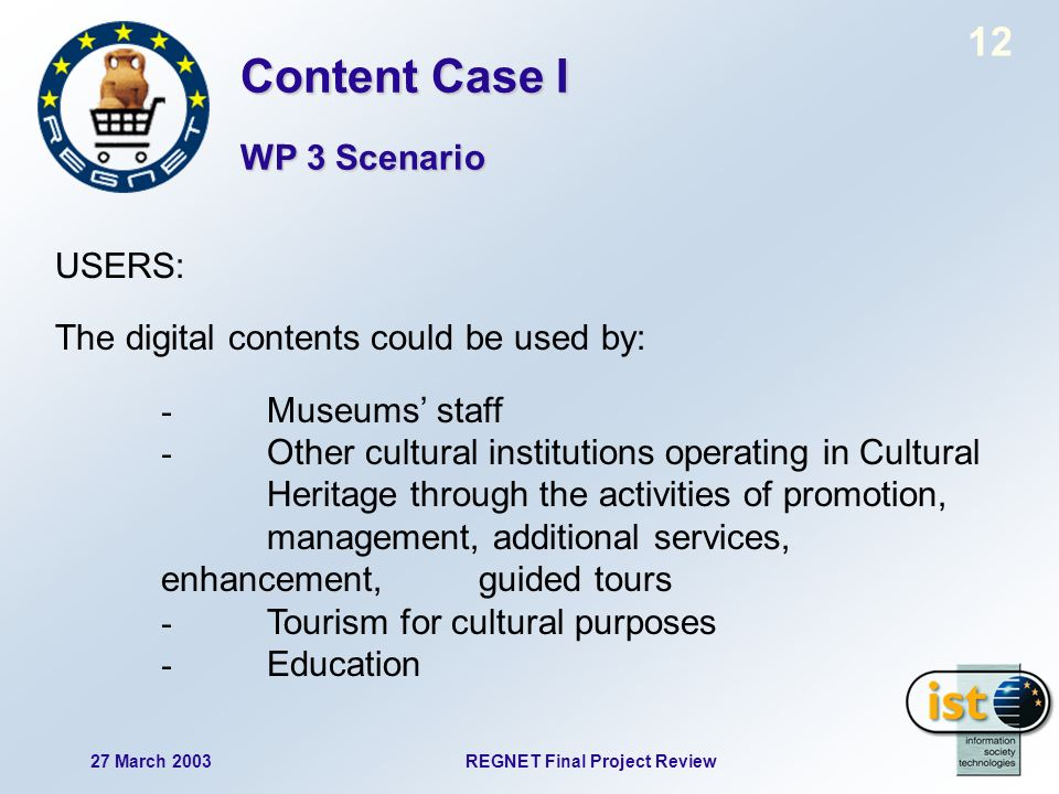 12 27 March 2003REGNET Final Project Review USERS: The digital contents could be used by: - Museums staff - Other cultural institutions operating in Cultural Heritage through the activities of promotion, management, additional services, enhancement, guided tours - Tourism for cultural purposes - Education Content Case I WP 3 Scenario