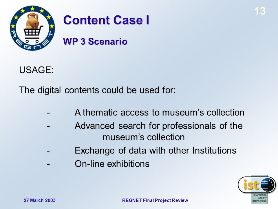 13 27 March 2003REGNET Final Project Review USAGE: The digital contents could be used for: -A thematic access to museums collection - Advanced search for professionals of the museums collection - Exchange of data with other Institutions -On-line exhibitions Content Case I WP 3 Scenario