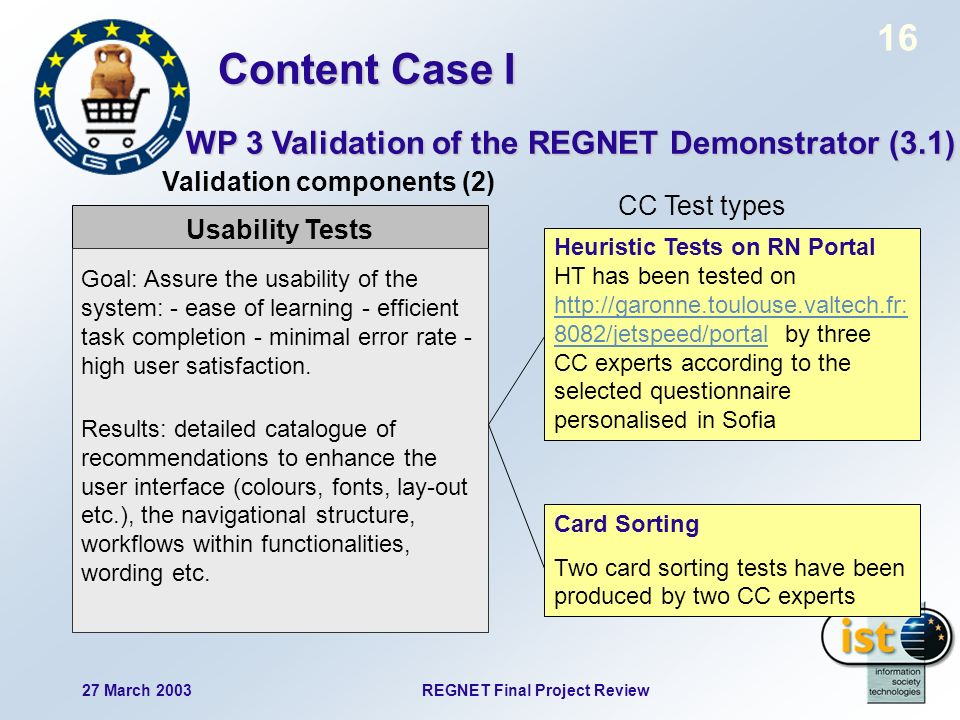 16 27 March 2003REGNET Final Project Review Usability Tests Goal: Assure the usability of the system: - ease of learning - efficient task completion - minimal error rate - high user satisfaction.
