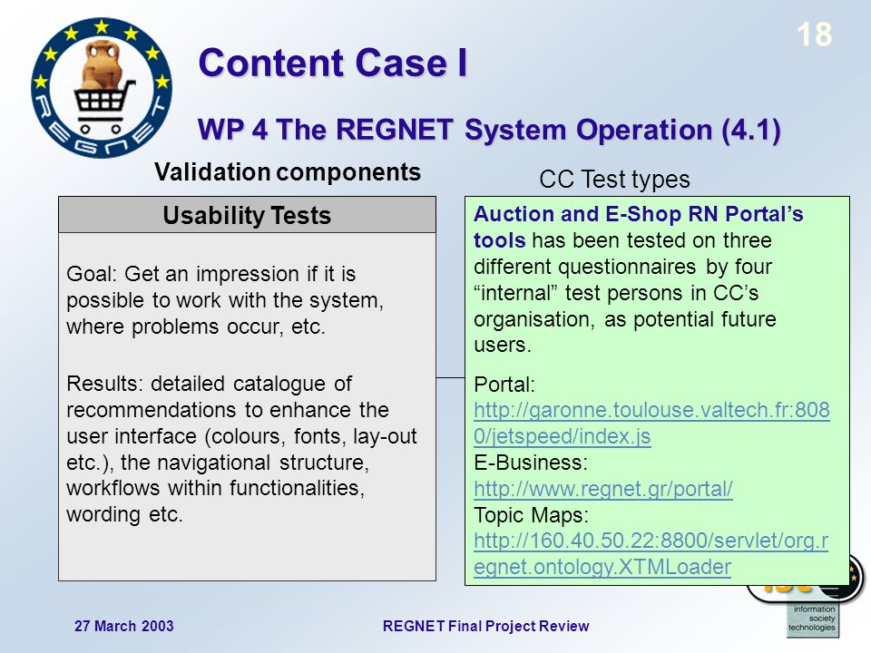 18 27 March 2003REGNET Final Project Review Usability Tests Goal: Get an impression if it is possible to work with the system, where problems occur, e