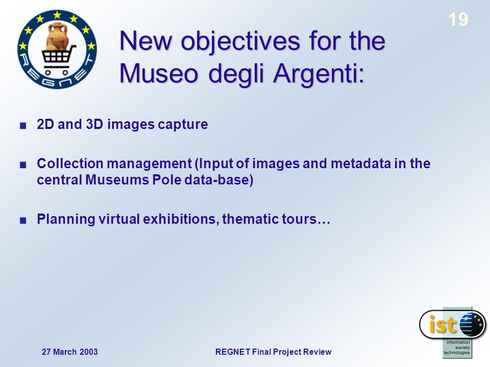19 27 March 2003REGNET Final Project Review New objectives for the Museo degli Argenti: 2D and 3D images capture Collection management (Input of images and metadata in the central Museums Pole data-base) Planning virtual exhibitions, thematic tours…