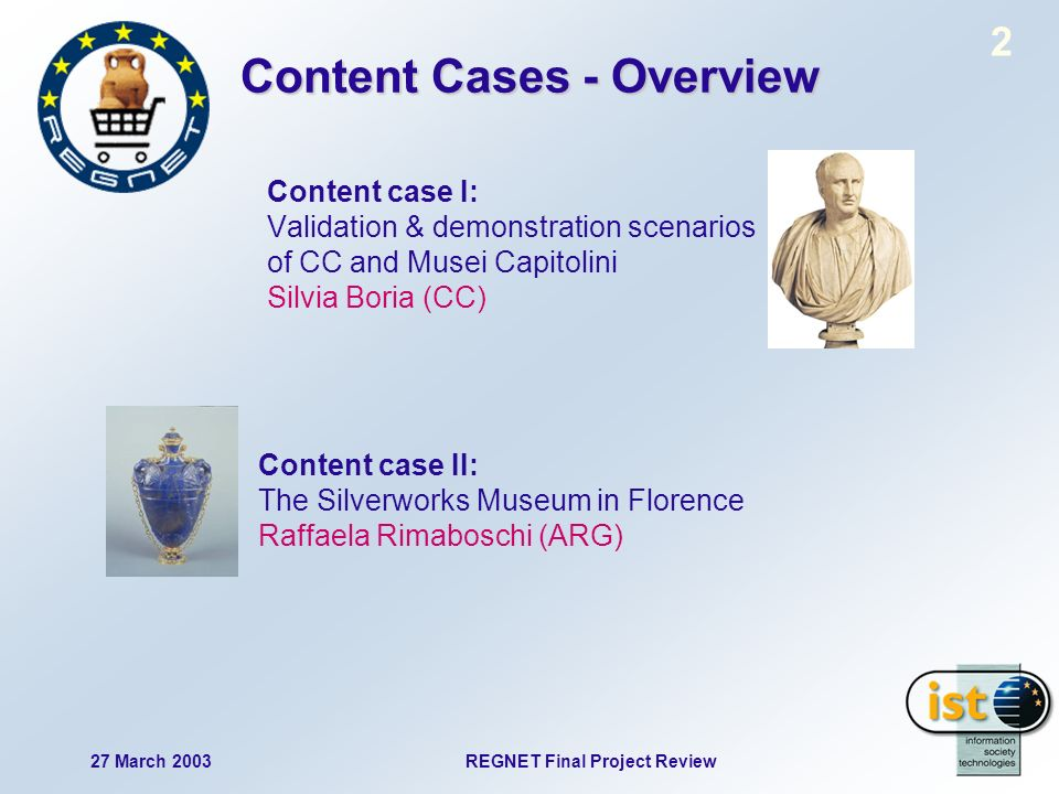 2 27 March 2003REGNET Final Project Review Content Cases - Overview Content case I: Validation & demonstration scenarios of CC and Musei Capitolini Silvia Boria (CC) Content case II: The Silverworks Museum in Florence Raffaela Rimaboschi (ARG)