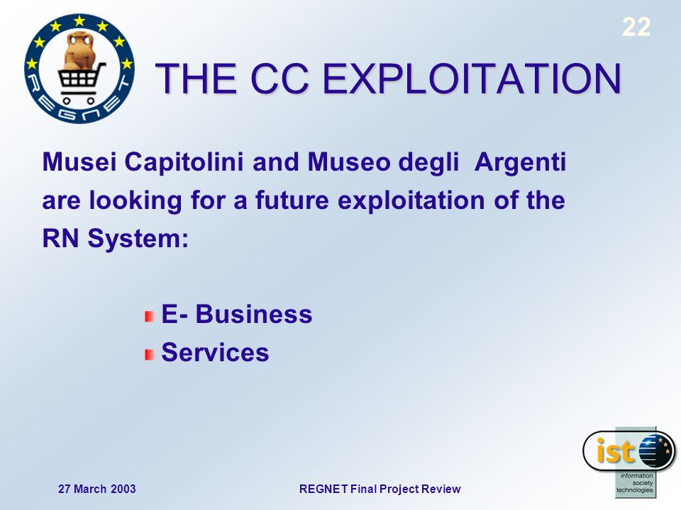 22 27 March 2003REGNET Final Project Review THE CC EXPLOITATION Musei Capitolini and Museo degli Argenti are looking for a future exploitation of the RN System: E- Business Services