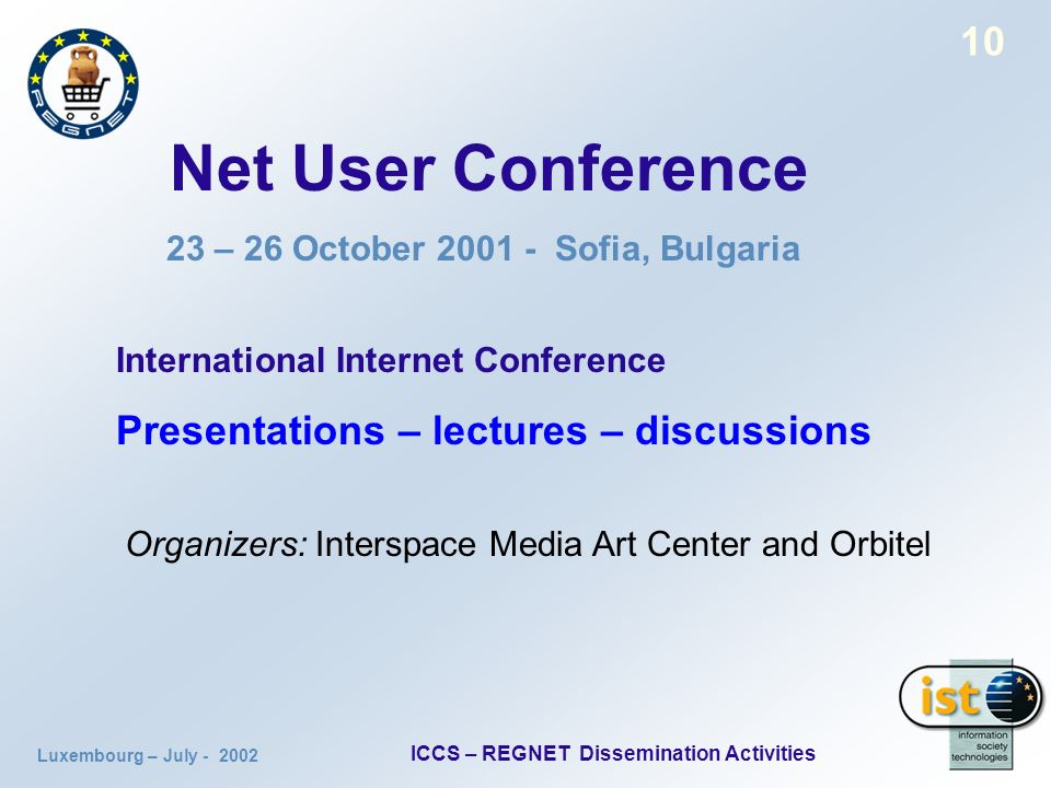 Luxembourg – July ICCS – REGNET Dissemination Activities 10 Net User Conference 23 – 26 October Sofia, Bulgaria International Internet Conference Presentations – lectures – discussions Organizers: Interspace Media Art Center and Orbitel