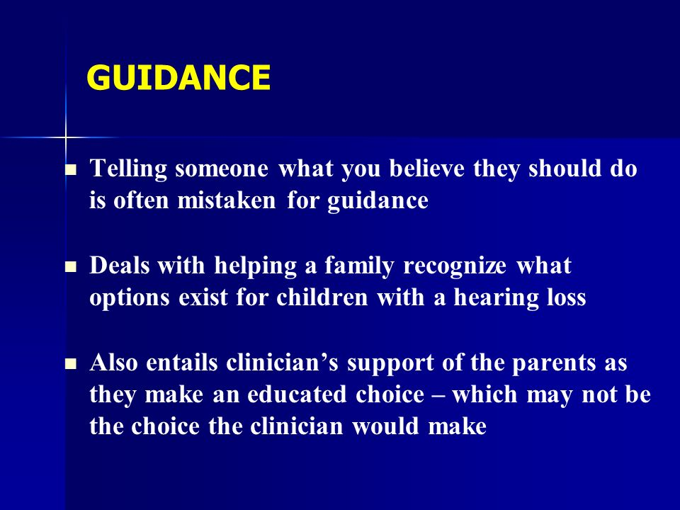 GUIDANCE Telling someone what you believe they should do is often mistaken for guidance Deals with helping a family recognize what options exist for children with a hearing loss Also entails clinicians support of the parents as they make an educated choice – which may not be the choice the clinician would make
