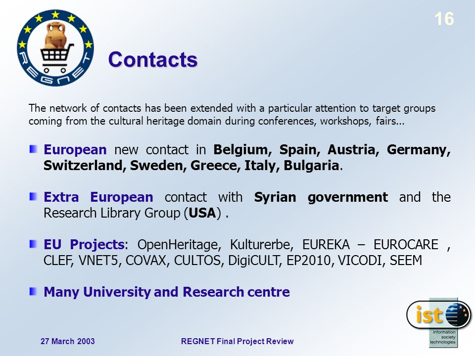 27 March 2003REGNET Final Project Review 16 The network of contacts has been extended with a particular attention to target groups coming from the cultural heritage domain during conferences, workshops, fairs...
