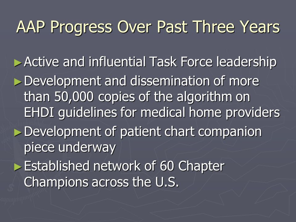 AAP Progress Over Past Three Years Active and influential Task Force leadership Active and influential Task Force leadership Development and dissemination of more than 50,000 copies of the algorithm on EHDI guidelines for medical home providers Development and dissemination of more than 50,000 copies of the algorithm on EHDI guidelines for medical home providers Development of patient chart companion piece underway Development of patient chart companion piece underway Established network of 60 Chapter Champions across the U.S.