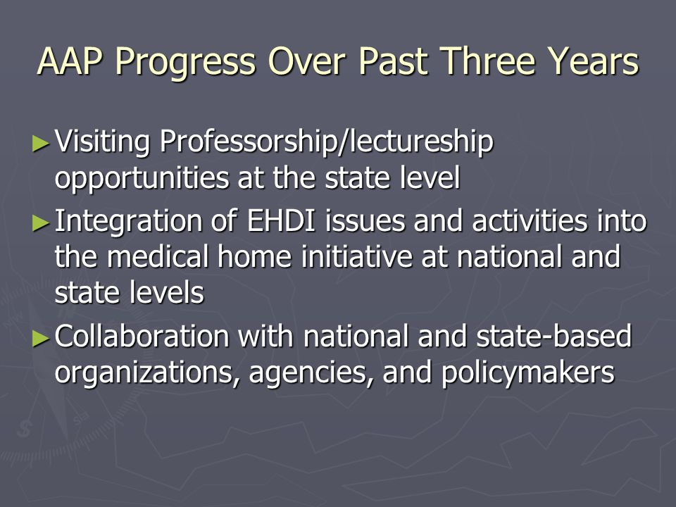 AAP Progress Over Past Three Years Visiting Professorship/lectureship opportunities at the state level Visiting Professorship/lectureship opportunities at the state level Integration of EHDI issues and activities into the medical home initiative at national and state levels Integration of EHDI issues and activities into the medical home initiative at national and state levels Collaboration with national and state-based organizations, agencies, and policymakers Collaboration with national and state-based organizations, agencies, and policymakers
