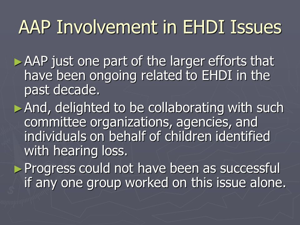AAP Involvement in EHDI Issues AAP just one part of the larger efforts that have been ongoing related to EHDI in the past decade.