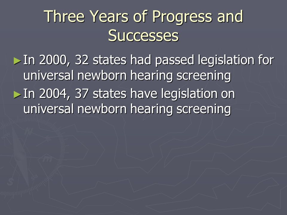 Three Years of Progress and Successes In 2000, 32 states had passed legislation for universal newborn hearing screening In 2000, 32 states had passed legislation for universal newborn hearing screening In 2004, 37 states have legislation on universal newborn hearing screening In 2004, 37 states have legislation on universal newborn hearing screening