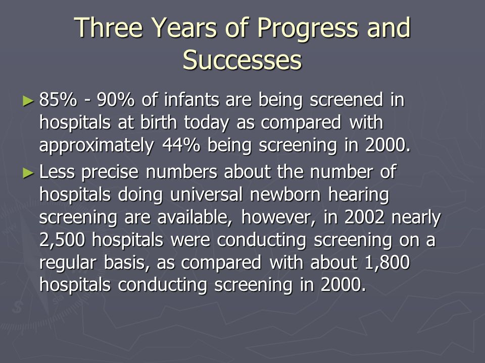 Three Years of Progress and Successes 85% - 90% of infants are being screened in hospitals at birth today as compared with approximately 44% being screening in 2000.