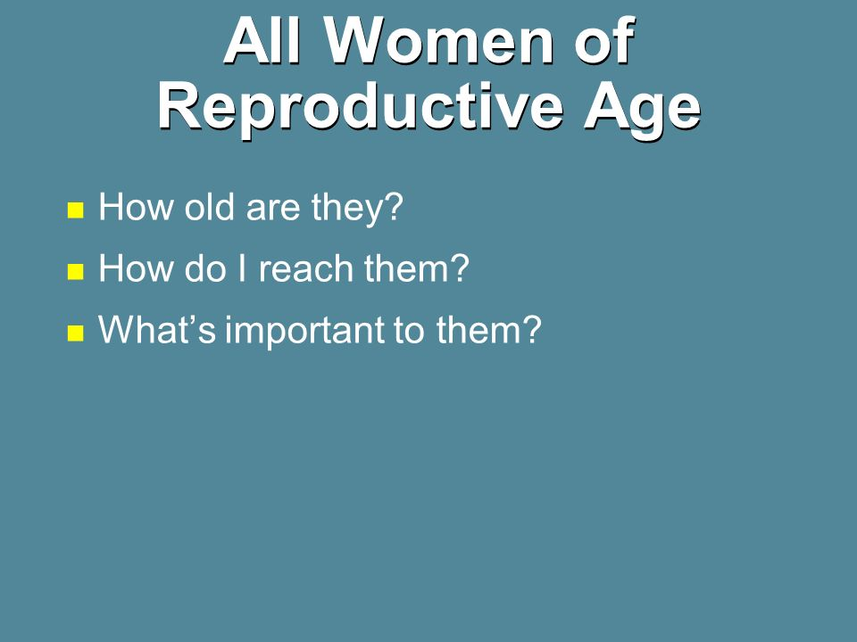 All Women of Reproductive Age How old are they? How do I reach them? Whats important to them?
