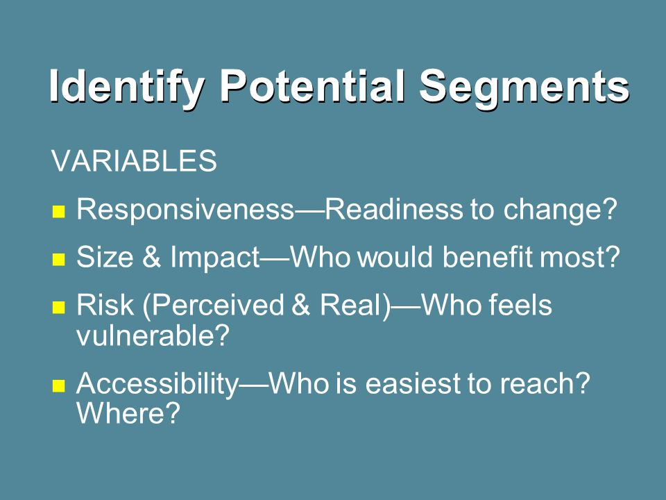 Identify Potential Segments VARIABLES ResponsivenessReadiness to change? Size & ImpactWho would benefit most? Risk (Perceived & Real)Who feels vulnera