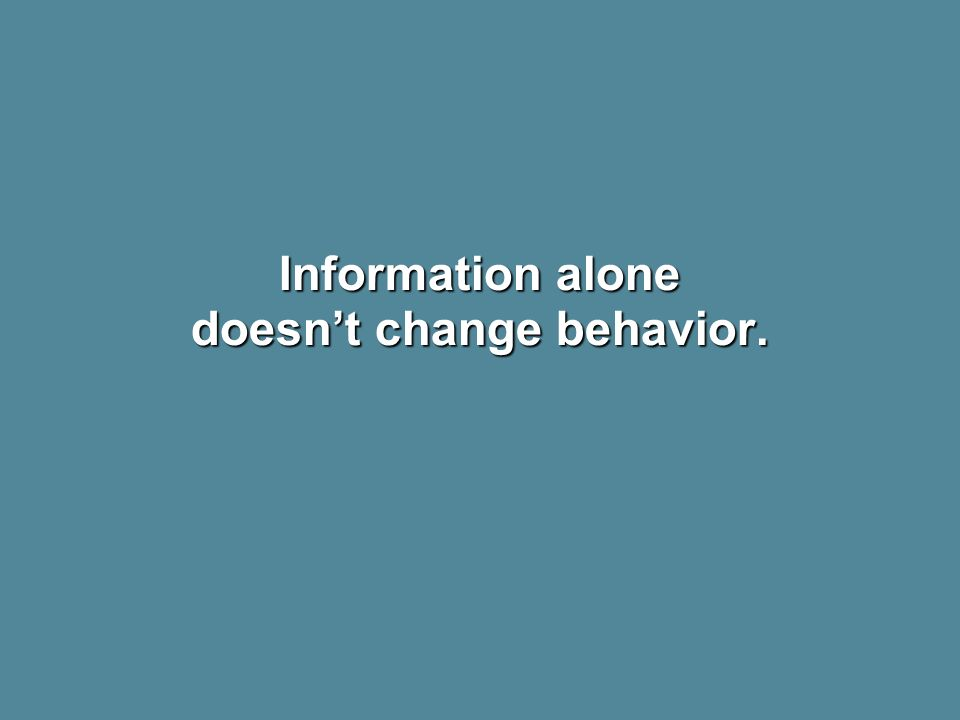 Information alone doesnt change behavior.