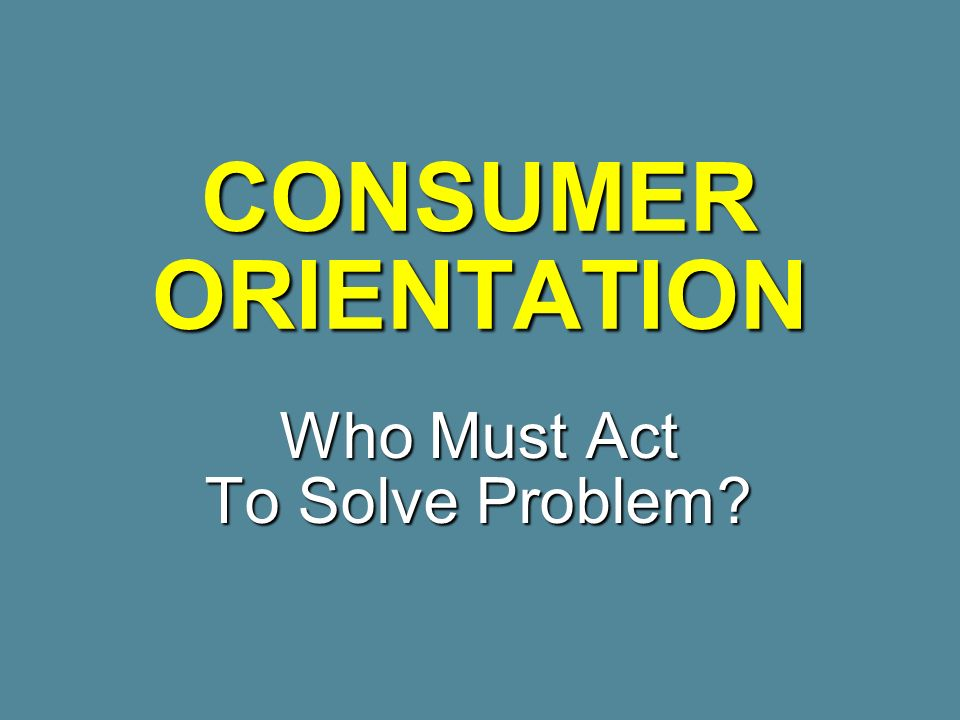 CONSUMER ORIENTATION Who Must Act To Solve Problem?