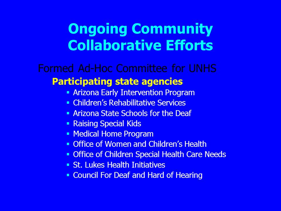 Ongoing Community Collaborative Efforts Formed Ad-Hoc Committee for UNHS Participating state agencies Arizona Early Intervention Program Childrens Rehabilitative Services Arizona State Schools for the Deaf Raising Special Kids Medical Home Program Office of Women and Childrens Health Office of Children Special Health Care Needs St.