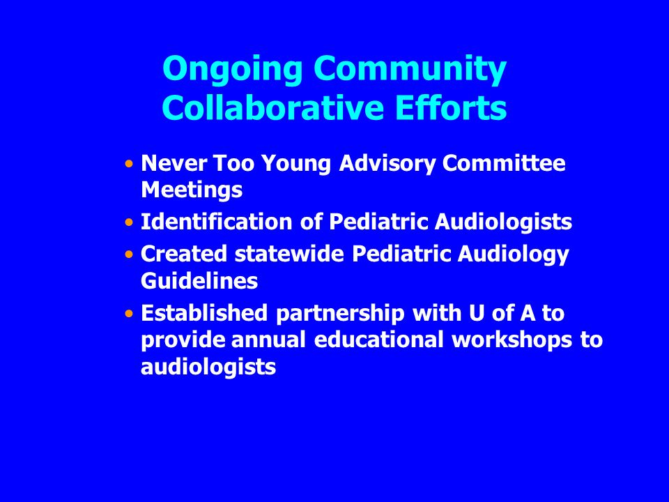 Ongoing Community Collaborative Efforts Never Too Young Advisory Committee Meetings Identification of Pediatric Audiologists Created statewide Pediatric Audiology Guidelines Established partnership with U of A to provide annual educational workshops to audiologists