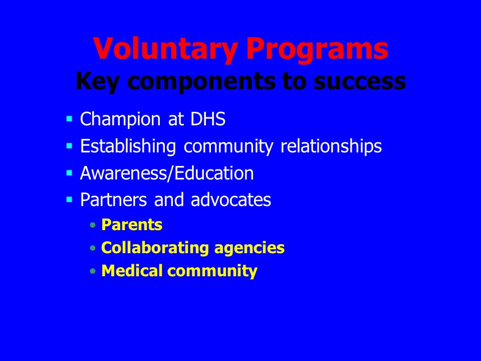 Voluntary Programs Key components to success Champion at DHS Establishing community relationships Awareness/Education Partners and advocates Parents Collaborating agencies Medical community