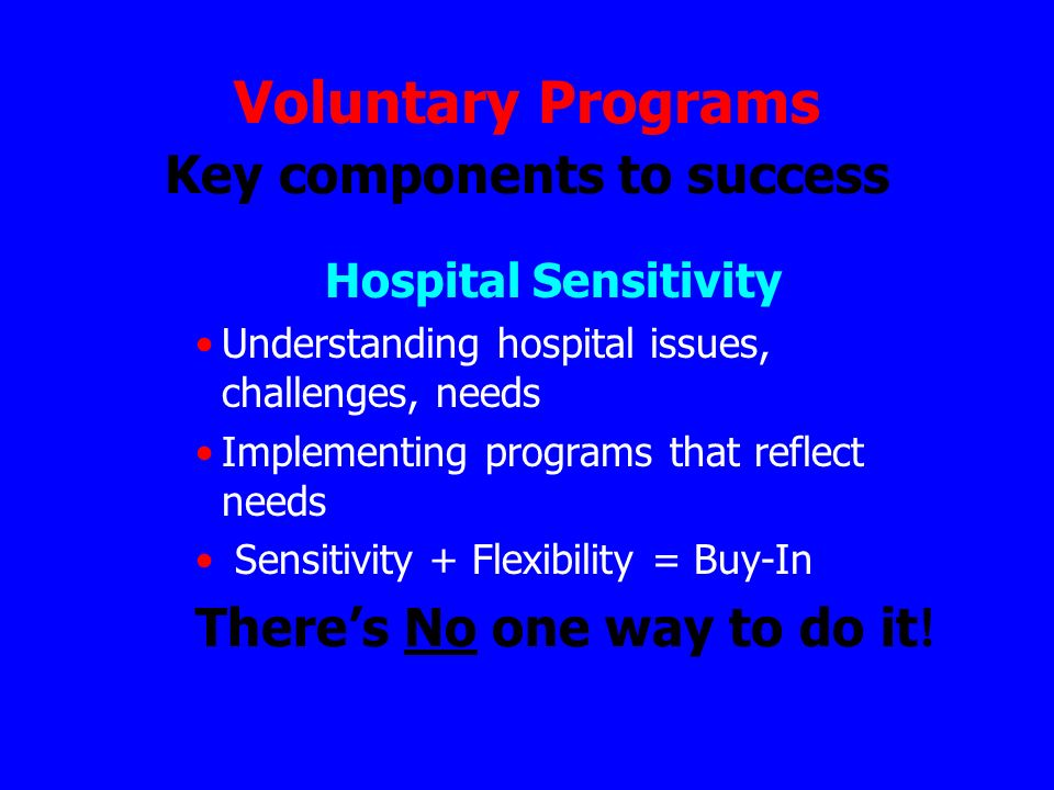 Voluntary Programs Key components to success Hospital Sensitivity Understanding hospital issues, challenges, needs Implementing programs that reflect needs Sensitivity + Flexibility = Buy-In Theres No one way to do it !