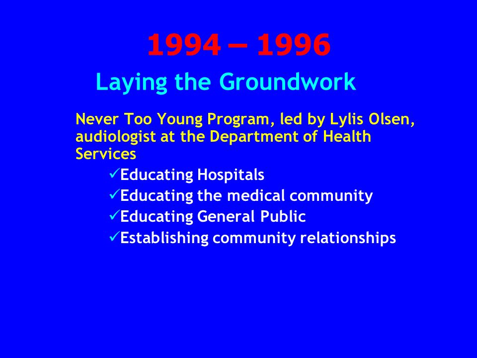 1994 – 1996 Laying the Groundwork Never Too Young Program, led by Lylis Olsen, audiologist at the Department of Health Services Educating Hospitals Educating the medical community Educating General Public Establishing community relationships