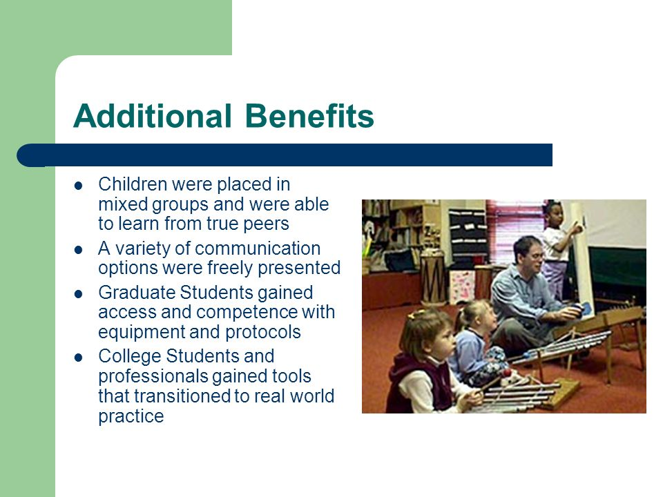 Additional Benefits Children were placed in mixed groups and were able to learn from true peers A variety of communication options were freely presented Graduate Students gained access and competence with equipment and protocols College Students and professionals gained tools that transitioned to real world practice