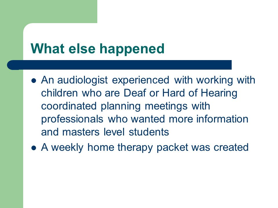 What else happened An audiologist experienced with working with children who are Deaf or Hard of Hearing coordinated planning meetings with professionals who wanted more information and masters level students A weekly home therapy packet was created