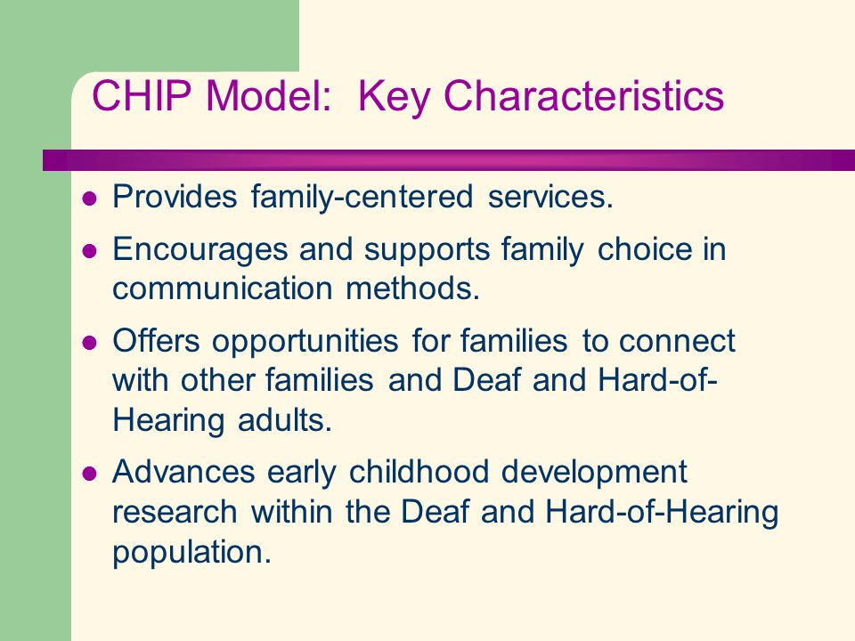 CHIP Model: Key Characteristics Provides family-centered services. Encourages and supports family choice in communication methods. Offers opportunitie