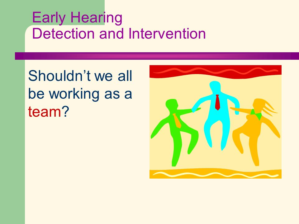 Early Hearing Detection and Intervention Shouldnt we all be working as a team?