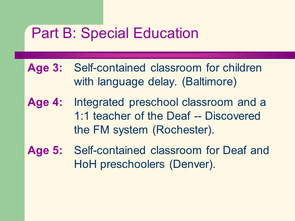 Part B: Special Education Age 3: Self-contained classroom for children with language delay. (Baltimore) Age 4: Integrated preschool classroom and a 1: