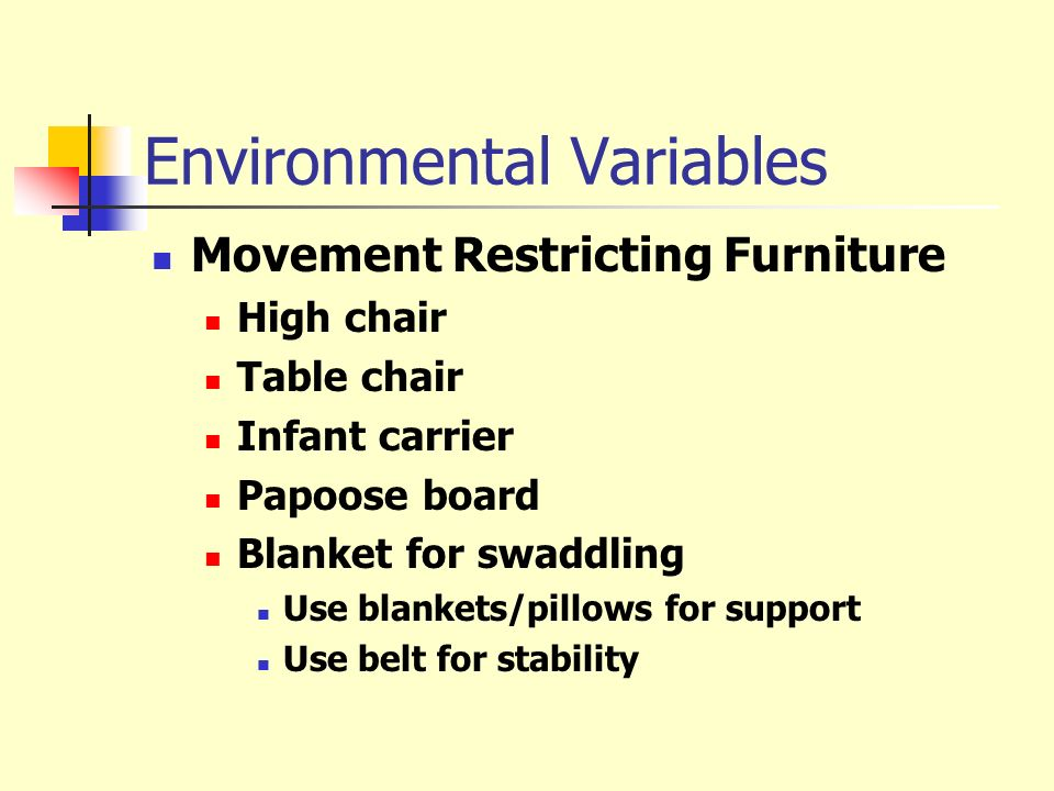 Environmental Variables Movement Restricting Furniture High chair Table chair Infant carrier Papoose board Blanket for swaddling Use blankets/pillows