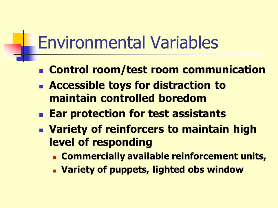 Environmental Variables Control room/test room communication Accessible toys for distraction to maintain controlled boredom Ear protection for test as