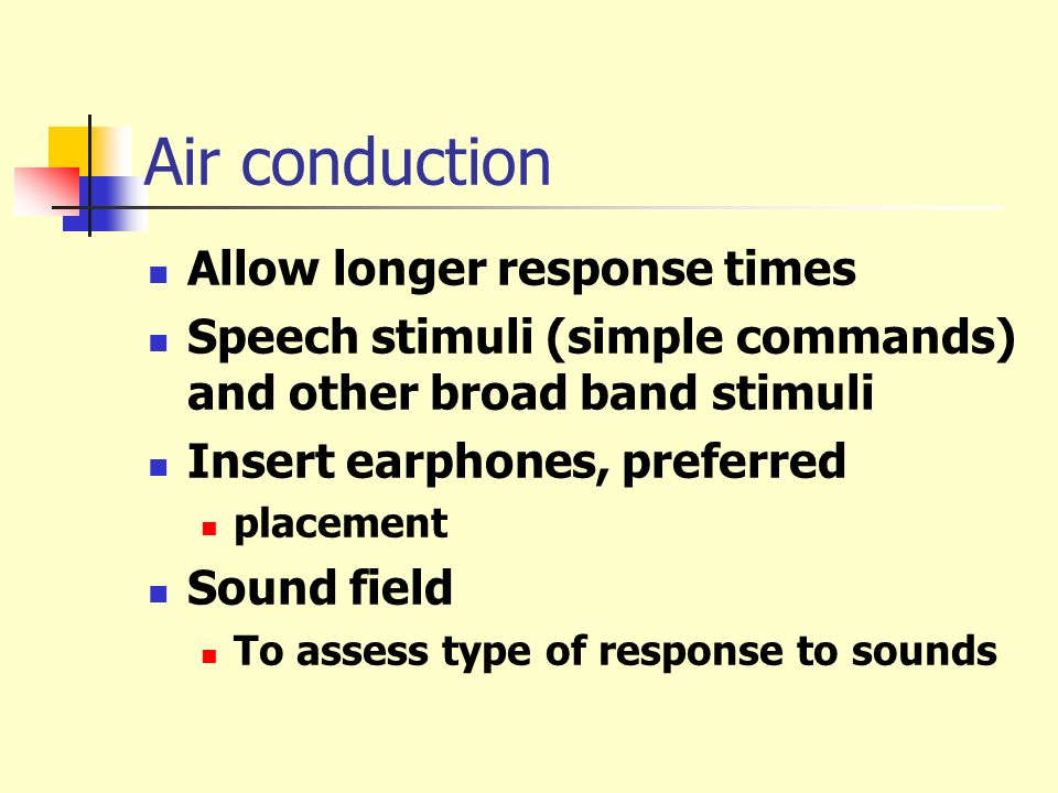 Air conduction Allow longer response times Speech stimuli (simple commands) and other broad band stimuli Insert earphones, preferred placement Sound f