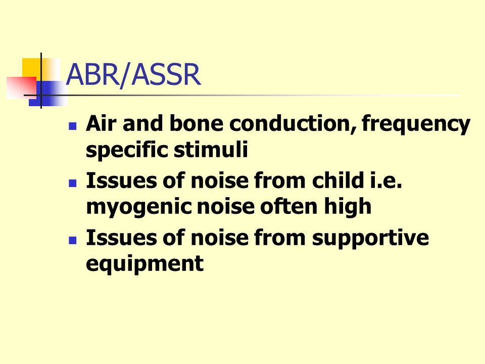 ABR/ASSR Air and bone conduction, frequency specific stimuli Issues of noise from child i.e. myogenic noise often high Issues of noise from supportive