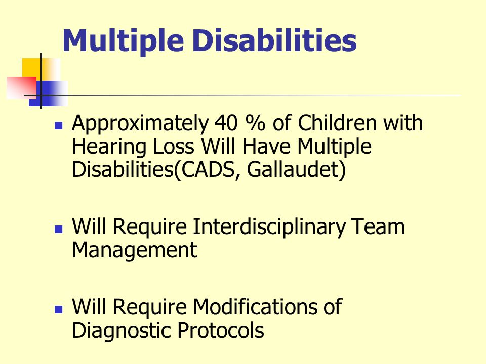 Multiple Disabilities Approximately 40 % of Children with Hearing Loss Will Have Multiple Disabilities(CADS, Gallaudet) Will Require Interdisciplinary