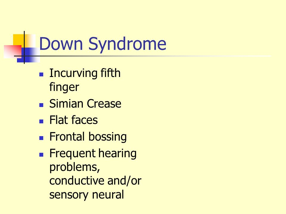 Down Syndrome Incurving fifth finger Simian Crease Flat faces Frontal bossing Frequent hearing problems, conductive and/or sensory neural