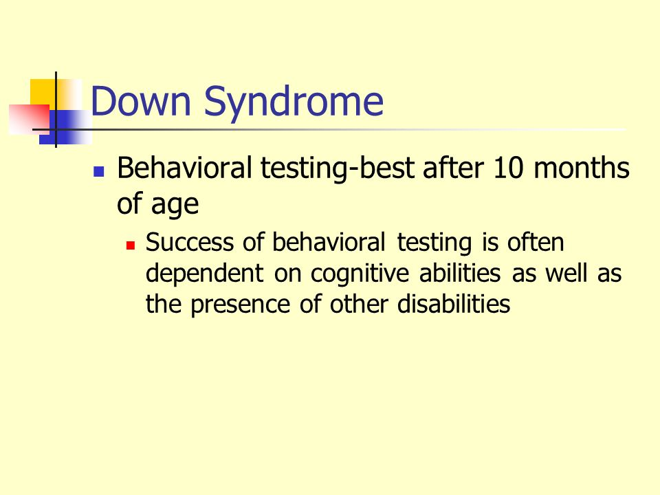 Down Syndrome Behavioral testing-best after 10 months of age Success of behavioral testing is often dependent on cognitive abilities as well as the pr