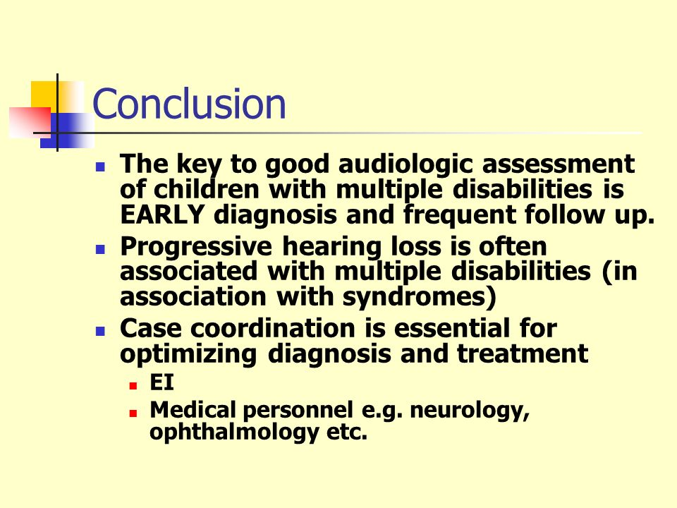 Conclusion The key to good audiologic assessment of children with multiple disabilities is EARLY diagnosis and frequent follow up. Progressive hearing